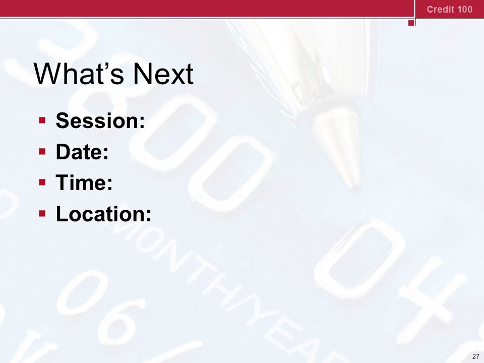 27 What's Next  Session:  Date:  Time:  Location: