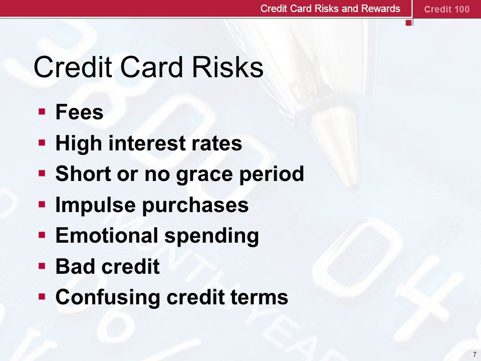 7 Credit Card Risks  Fees  High interest rates  Short or no grace period  Impulse purchases  Emotional spending  Bad credit  Confusing credit terms Credit Card Risks and Rewards