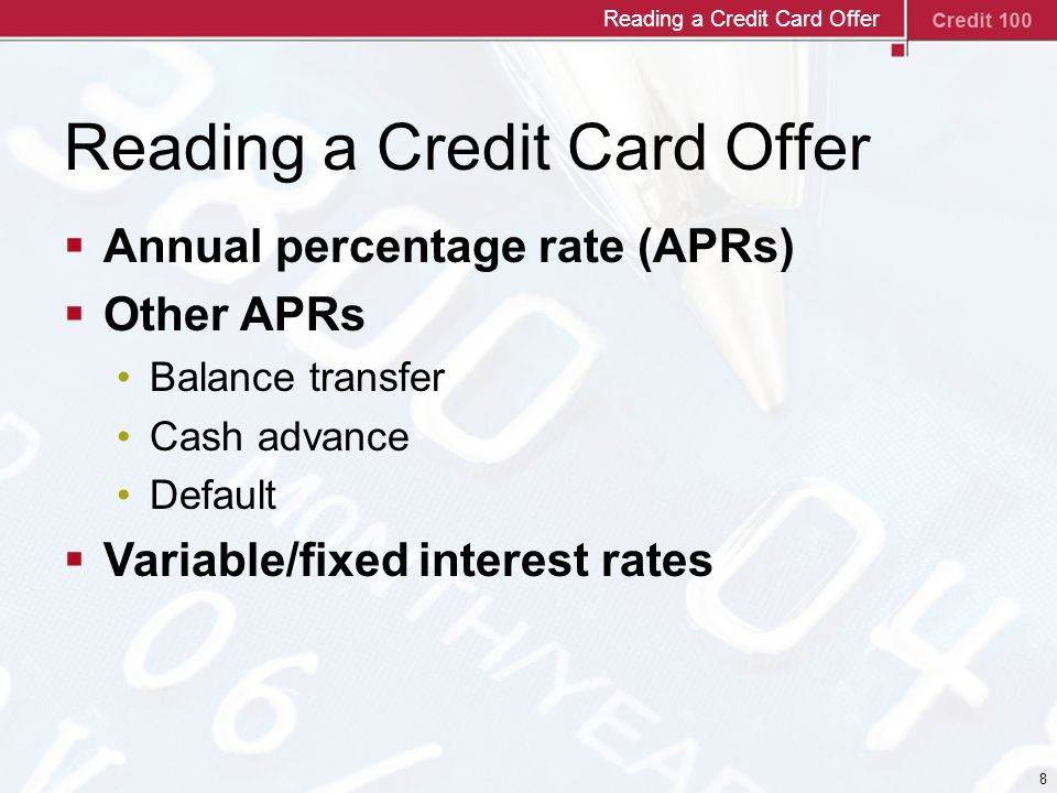 8 Reading a Credit Card Offer  Annual percentage rate (APRs)  Other APRs Balance transfer Cash advance Default  Variable/fixed interest rates Reading a Credit Card Offer