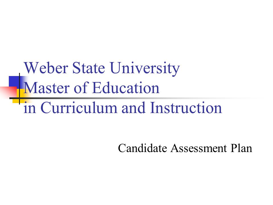 Weber State University Master of Education in Curriculum and Instruction Candidate Assessment Plan
