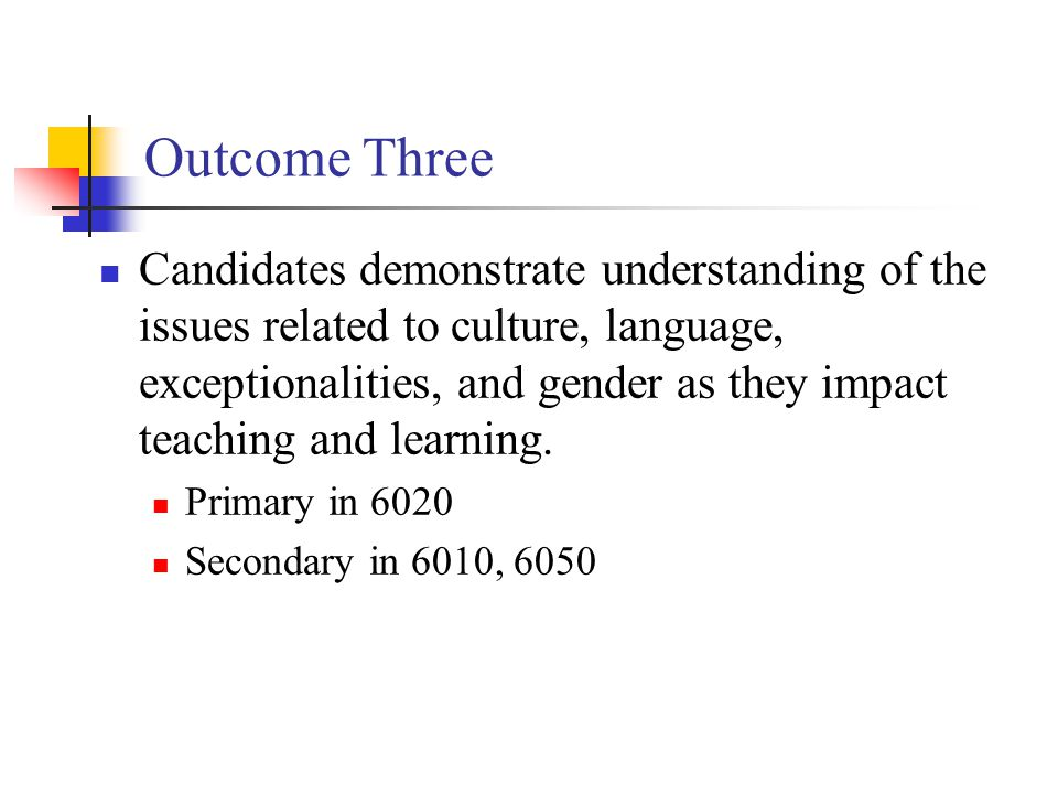 Outcome Three Candidates demonstrate understanding of the issues related to culture, language, exceptionalities, and gender as they impact teaching and learning.