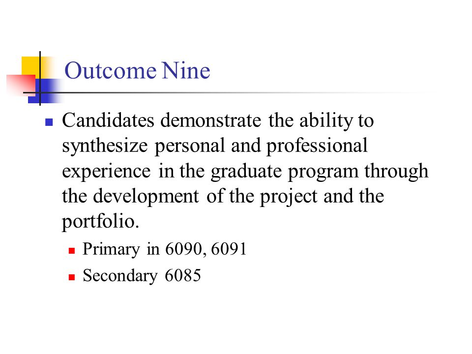 Outcome Nine Candidates demonstrate the ability to synthesize personal and professional experience in the graduate program through the development of the project and the portfolio.