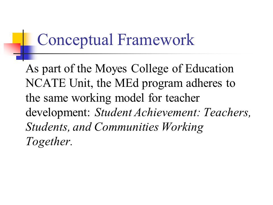 Conceptual Framework As part of the Moyes College of Education NCATE Unit, the MEd program adheres to the same working model for teacher development: Student Achievement: Teachers, Students, and Communities Working Together.