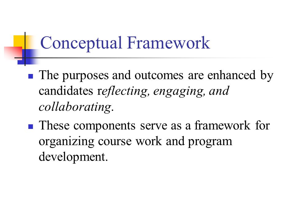 Conceptual Framework The purposes and outcomes are enhanced by candidates reflecting, engaging, and collaborating.