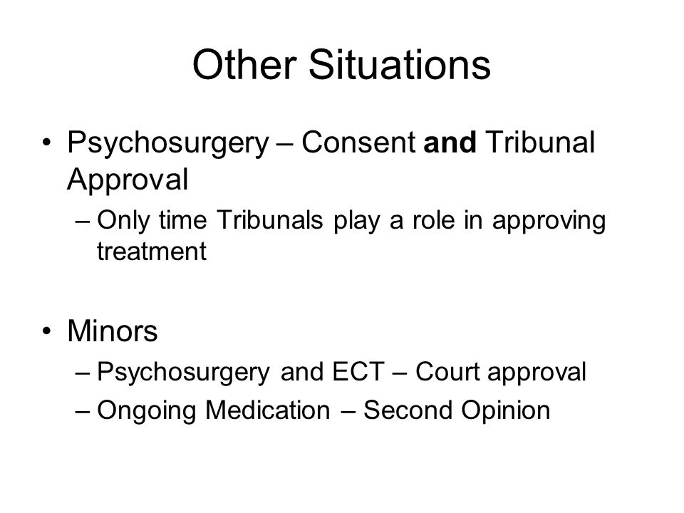 Other Situations Psychosurgery – Consent and Tribunal Approval –Only time Tribunals play a role in approving treatment Minors –Psychosurgery and ECT – Court approval –Ongoing Medication – Second Opinion