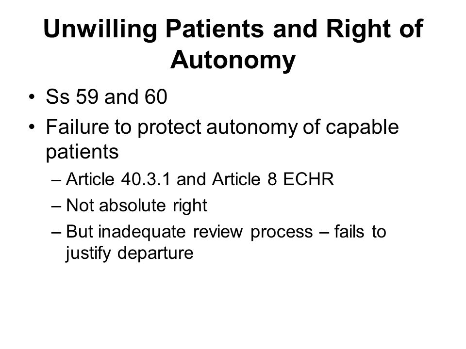 Unwilling Patients and Right of Autonomy Ss 59 and 60 Failure to protect autonomy of capable patients –Article and Article 8 ECHR –Not absolute right –But inadequate review process – fails to justify departure