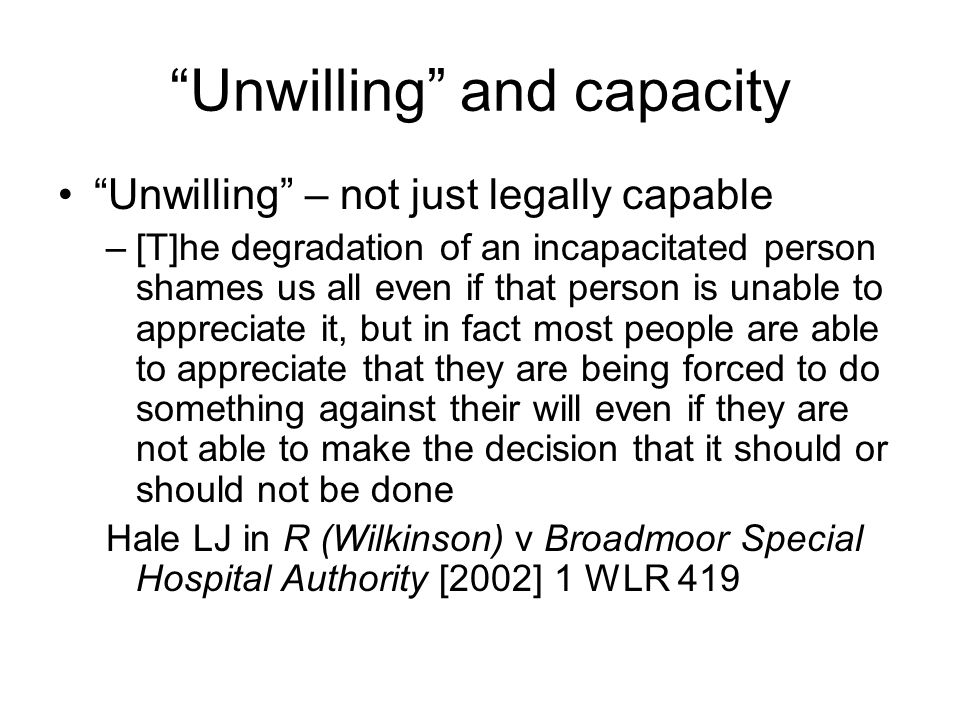 Unwilling and capacity Unwilling – not just legally capable –[T]he degradation of an incapacitated person shames us all even if that person is unable to appreciate it, but in fact most people are able to appreciate that they are being forced to do something against their will even if they are not able to make the decision that it should or should not be done Hale LJ in R (Wilkinson) v Broadmoor Special Hospital Authority [2002] 1 WLR 419