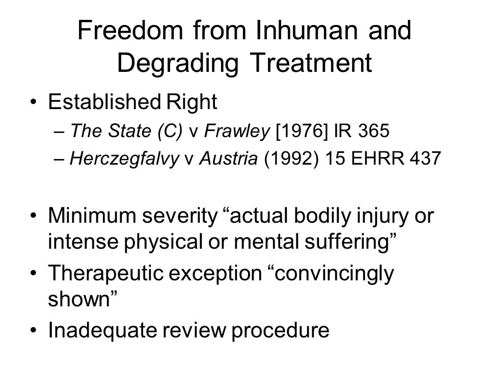 Freedom from Inhuman and Degrading Treatment Established Right –The State (C) v Frawley [1976] IR 365 –Herczegfalvy v Austria (1992) 15 EHRR 437 Minimum severity actual bodily injury or intense physical or mental suffering Therapeutic exception convincingly shown Inadequate review procedure
