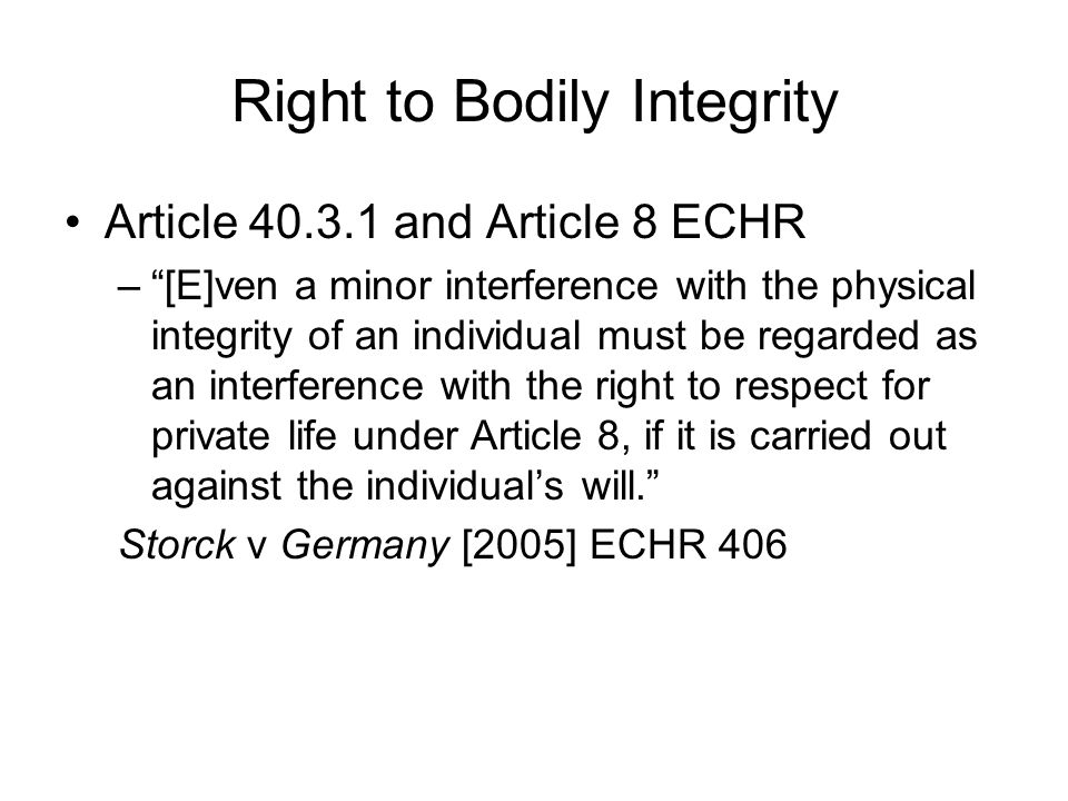 Right to Bodily Integrity Article and Article 8 ECHR – [E]ven a minor interference with the physical integrity of an individual must be regarded as an interference with the right to respect for private life under Article 8, if it is carried out against the individual's will. Storck v Germany [2005] ECHR 406