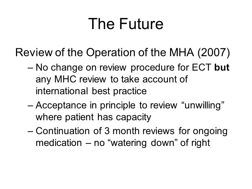 The Future Review of the Operation of the MHA (2007) –No change on review procedure for ECT but any MHC review to take account of international best practice –Acceptance in principle to review unwilling where patient has capacity –Continuation of 3 month reviews for ongoing medication – no watering down of right