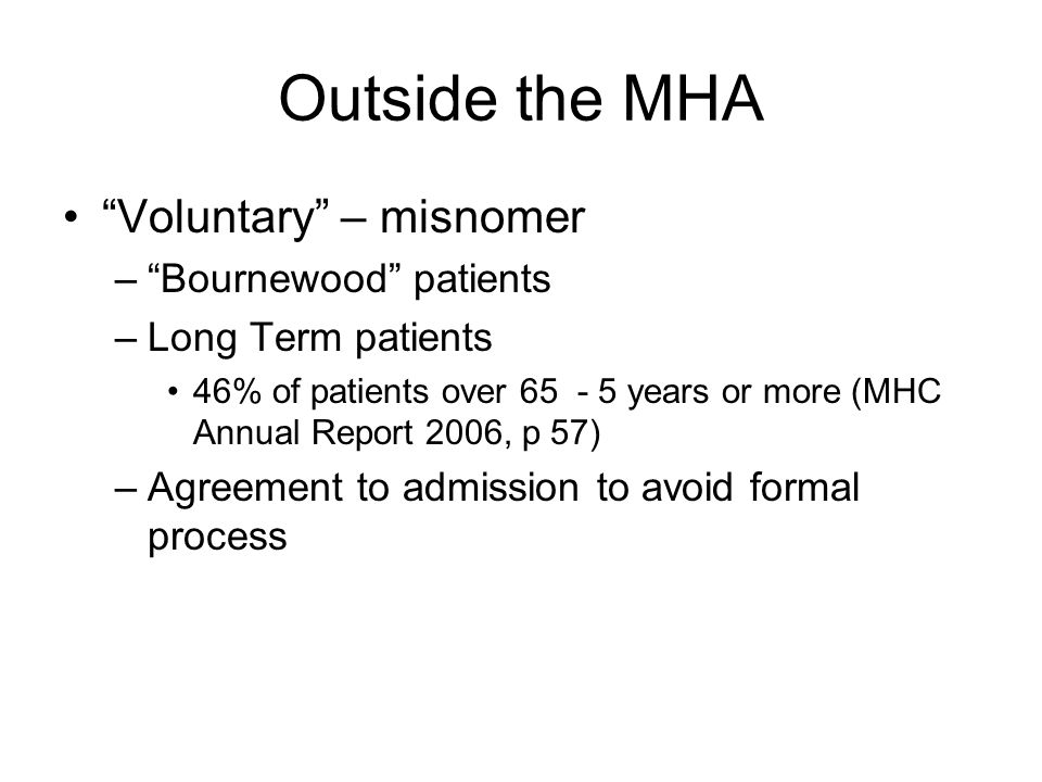 Outside the MHA Voluntary – misnomer – Bournewood patients –Long Term patients 46% of patients over years or more (MHC Annual Report 2006, p 57) –Agreement to admission to avoid formal process