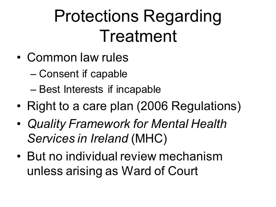 Protections Regarding Treatment Common law rules –Consent if capable –Best Interests if incapable Right to a care plan (2006 Regulations) Quality Framework for Mental Health Services in Ireland (MHC) But no individual review mechanism unless arising as Ward of Court