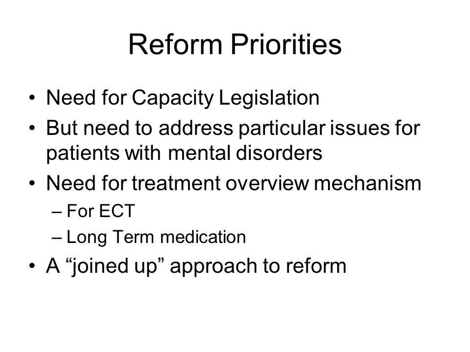 Reform Priorities Need for Capacity Legislation But need to address particular issues for patients with mental disorders Need for treatment overview mechanism –For ECT –Long Term medication A joined up approach to reform