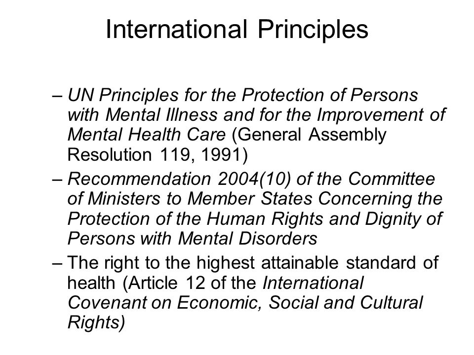 International Principles –UN Principles for the Protection of Persons with Mental Illness and for the Improvement of Mental Health Care (General Assembly Resolution 119, 1991) –Recommendation 2004(10) of the Committee of Ministers to Member States Concerning the Protection of the Human Rights and Dignity of Persons with Mental Disorders –The right to the highest attainable standard of health (Article 12 of the International Covenant on Economic, Social and Cultural Rights)