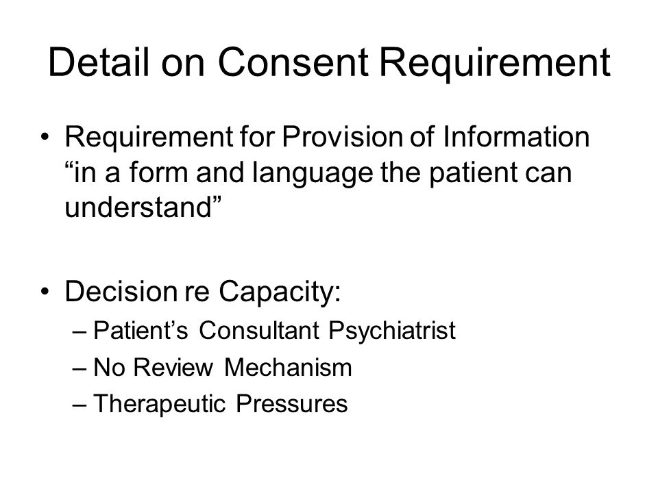 Detail on Consent Requirement Requirement for Provision of Information in a form and language the patient can understand Decision re Capacity: –Patient's Consultant Psychiatrist –No Review Mechanism –Therapeutic Pressures