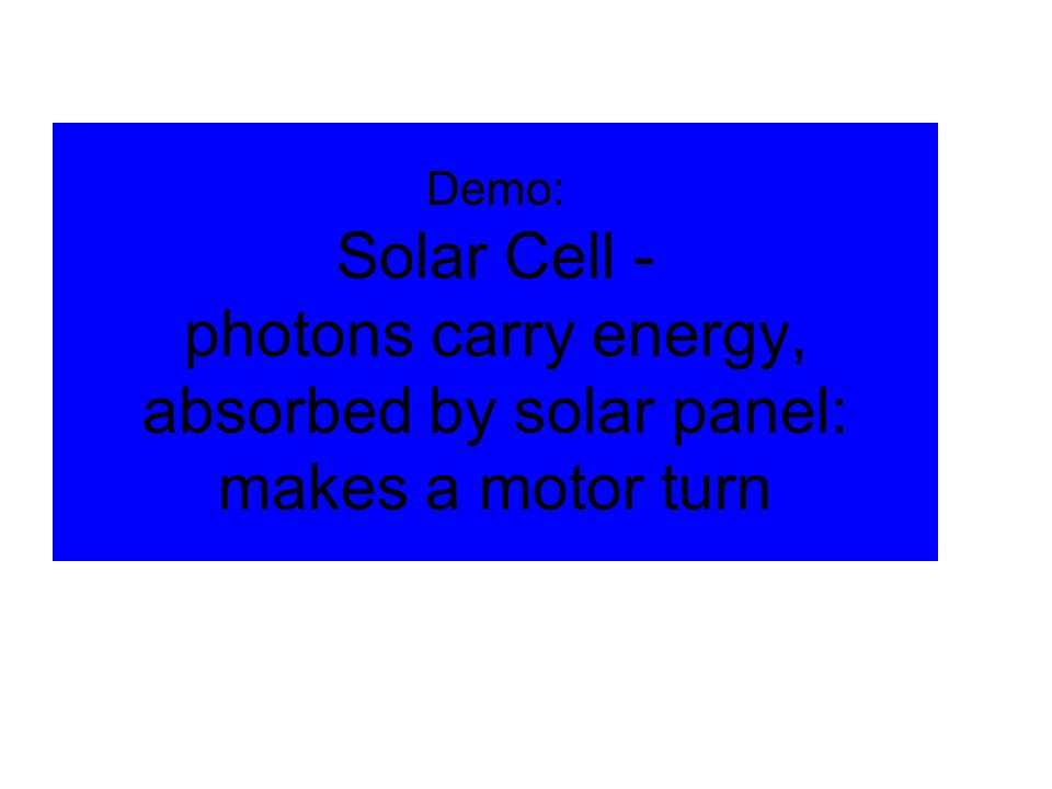 © 2005 Pearson Education Inc., publishing as Addison-Wesley Demo: Solar Cell - photons carry energy, absorbed by solar panel: makes a motor turn