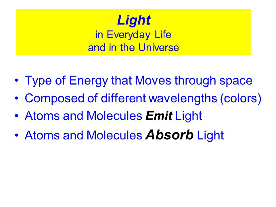 © 2005 Pearson Education Inc., publishing as Addison-Wesley Light in Everyday Life and in the Universe Type of Energy that Moves through space Composed of different wavelengths (colors) Atoms and Molecules Emit Light Atoms and Molecules Absorb Light