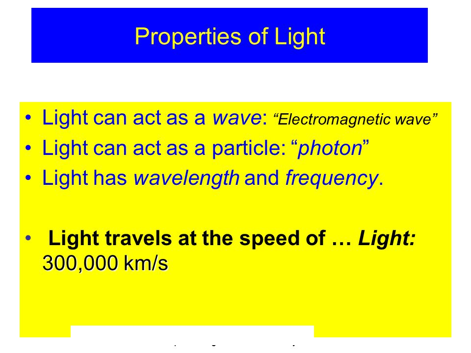 © 2005 Pearson Education Inc., publishing as Addison-Wesley Properties of Light Light can act as a wave: Electromagnetic wave Light can act as a particle: photon Light has wavelength and frequency.