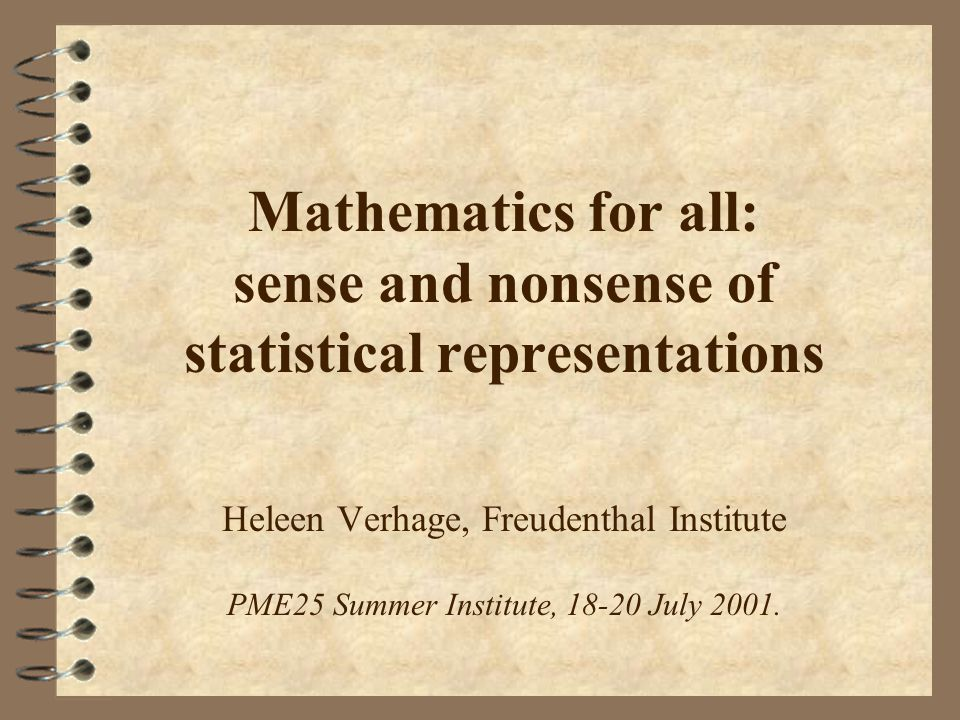 Mathematics for all: sense and nonsense of statistical representations Heleen Verhage, Freudenthal Institute PME25 Summer Institute, July 2001.