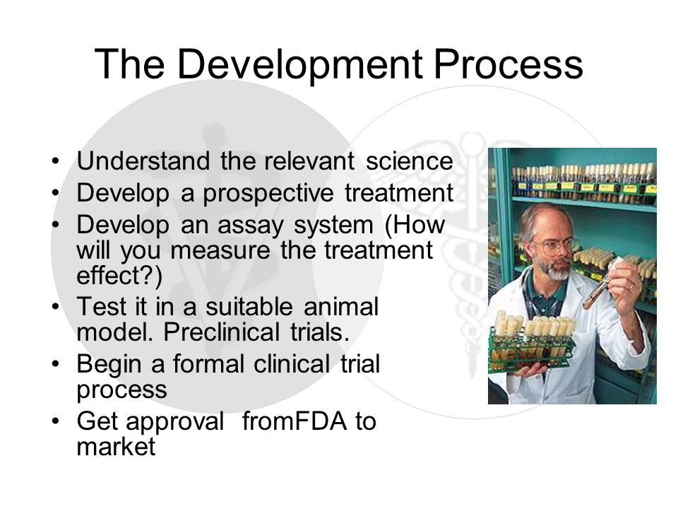 The Development Process Understand the relevant science Develop a prospective treatment Develop an assay system (How will you measure the treatment effect ) Test it in a suitable animal model.