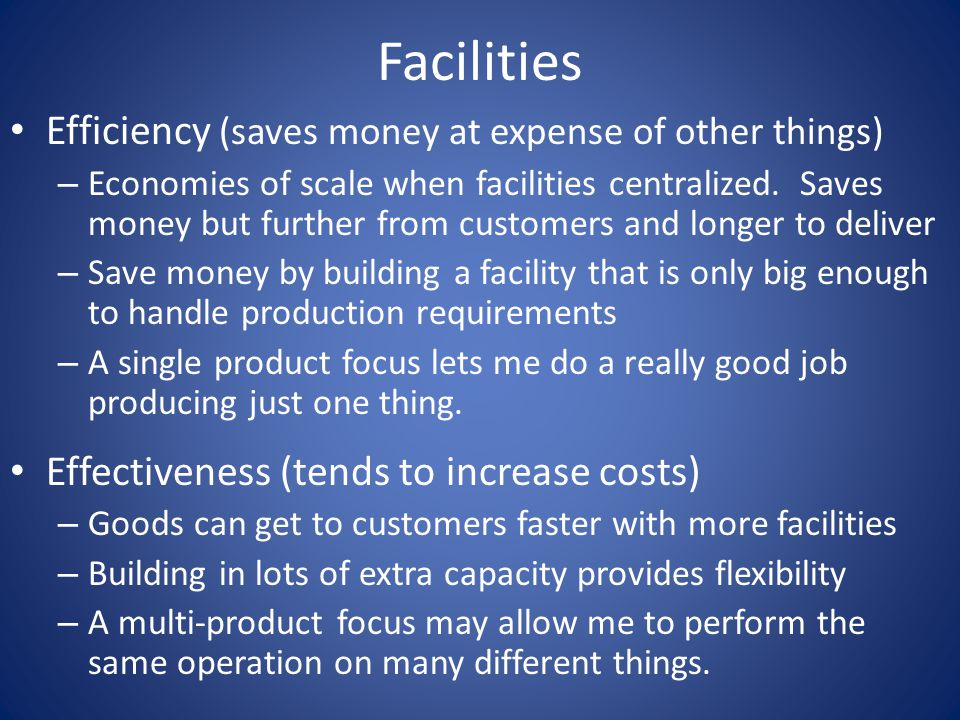 Facilities Efficiency (saves money at expense of other things) – Economies of scale when facilities centralized.