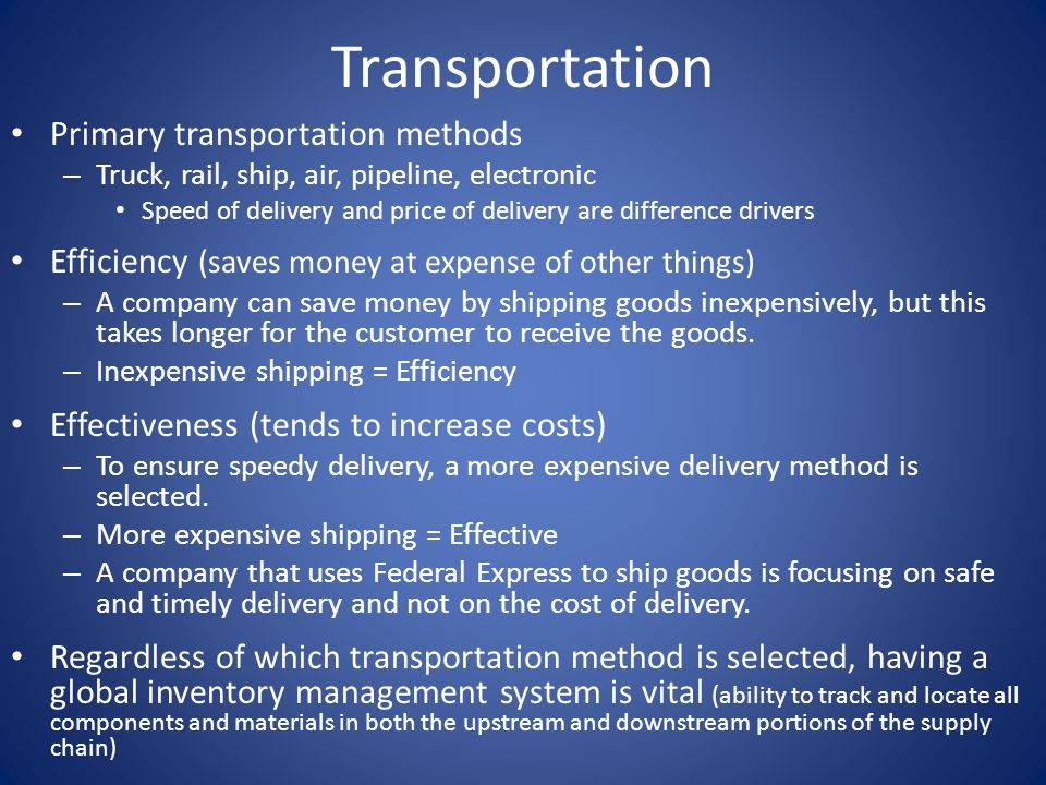 Transportation Primary transportation methods – Truck, rail, ship, air, pipeline, electronic Speed of delivery and price of delivery are difference drivers Efficiency (saves money at expense of other things) – A company can save money by shipping goods inexpensively, but this takes longer for the customer to receive the goods.