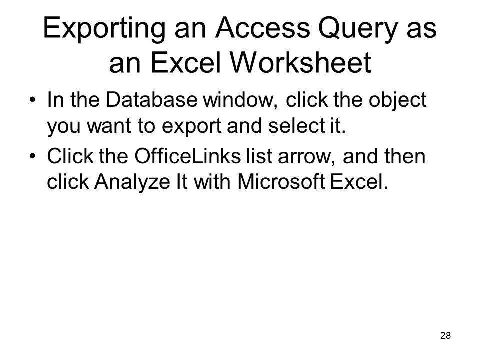 28 Exporting an Access Query as an Excel Worksheet In the Database window, click the object you want to export and select it.