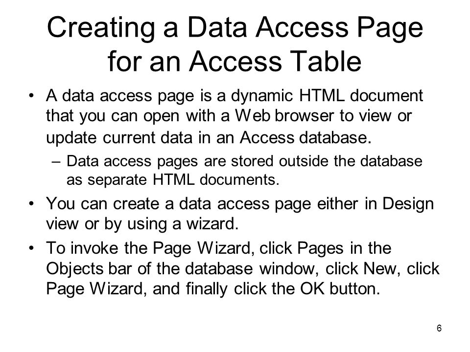 6 Creating a Data Access Page for an Access Table A data access page is a dynamic HTML document that you can open with a Web browser to view or update current data in an Access database.