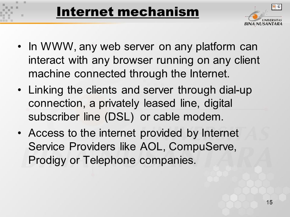 15 Internet mechanism In WWW, any web server on any platform can interact with any browser running on any client machine connected through the Internet.