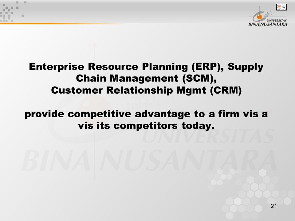 21 Enterprise Resource Planning (ERP), Supply Chain Management (SCM), Customer Relationship Mgmt (CRM) provide competitive advantage to a firm vis a vis its competitors today.