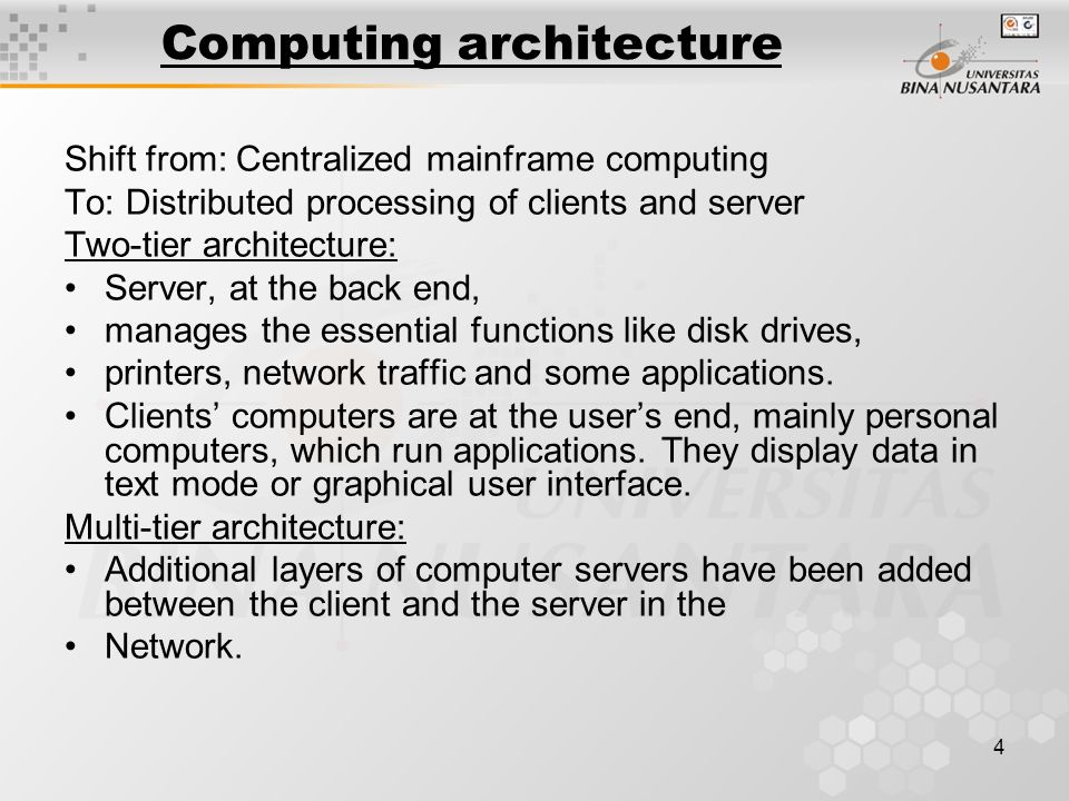 4 Computing architecture Shift from: Centralized mainframe computing To: Distributed processing of clients and server Two-tier architecture: Server, at the back end, manages the essential functions like disk drives, printers, network traffic and some applications.