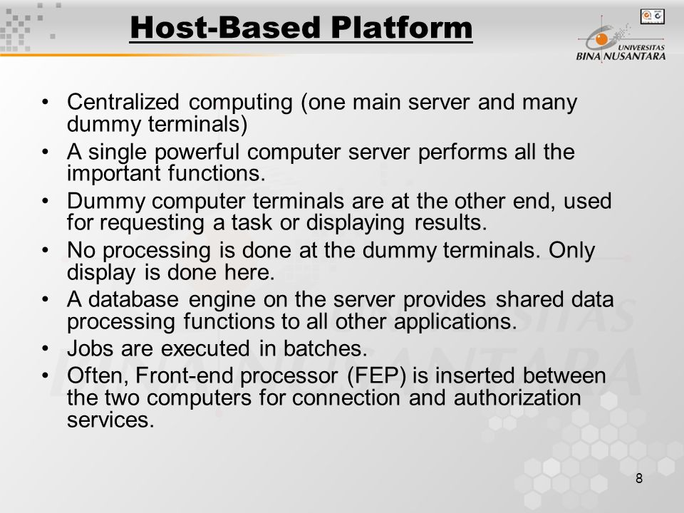 8 Host-Based Platform Centralized computing (one main server and many dummy terminals) A single powerful computer server performs all the important functions.