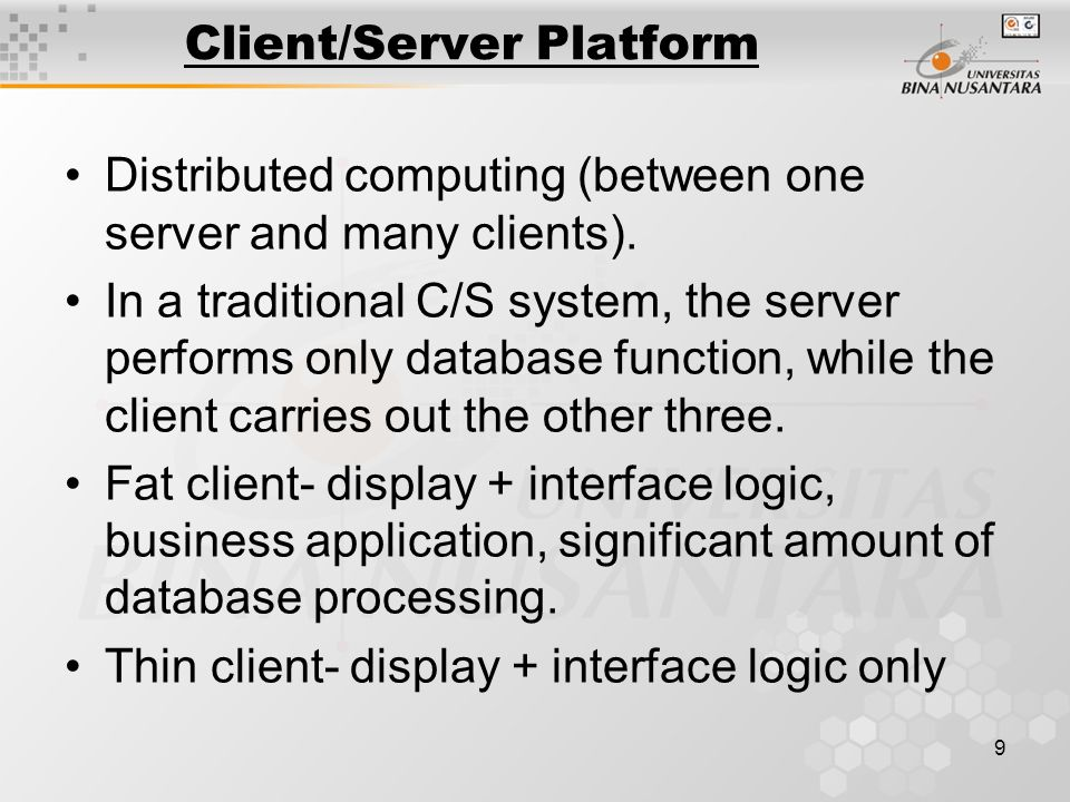 9 Client/Server Platform Distributed computing (between one server and many clients).