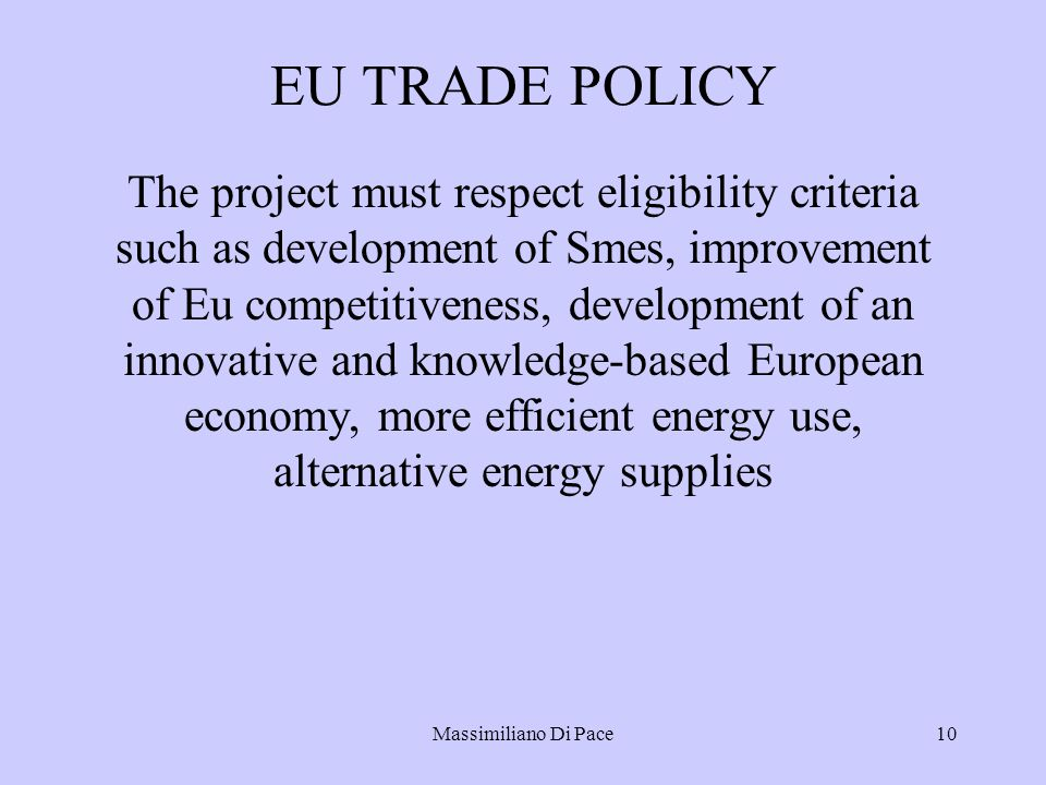 Massimiliano Di Pace10 EU TRADE POLICY The project must respect eligibility criteria such as development of Smes, improvement of Eu competitiveness, development of an innovative and knowledge-based European economy, more efficient energy use, alternative energy supplies