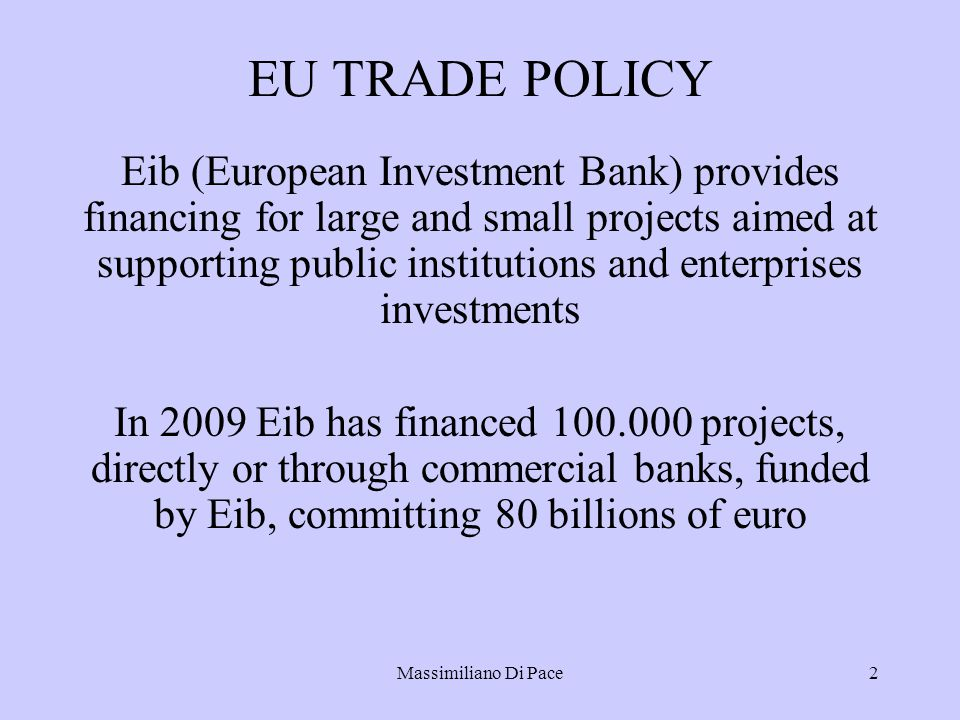 Massimiliano Di Pace2 EU TRADE POLICY Eib (European Investment Bank) provides financing for large and small projects aimed at supporting public institutions and enterprises investments In 2009 Eib has financed projects, directly or through commercial banks, funded by Eib, committing 80 billions of euro