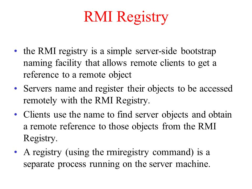RMI Registry the RMI registry is a simple server-side bootstrap naming facility that allows remote clients to get a reference to a remote object Servers name and register their objects to be accessed remotely with the RMI Registry.