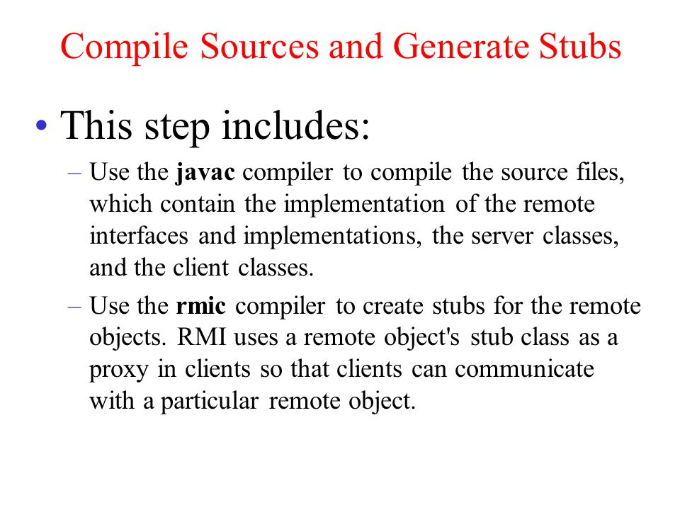 Compile Sources and Generate Stubs This step includes: –Use the javac compiler to compile the source files, which contain the implementation of the remote interfaces and implementations, the server classes, and the client classes.