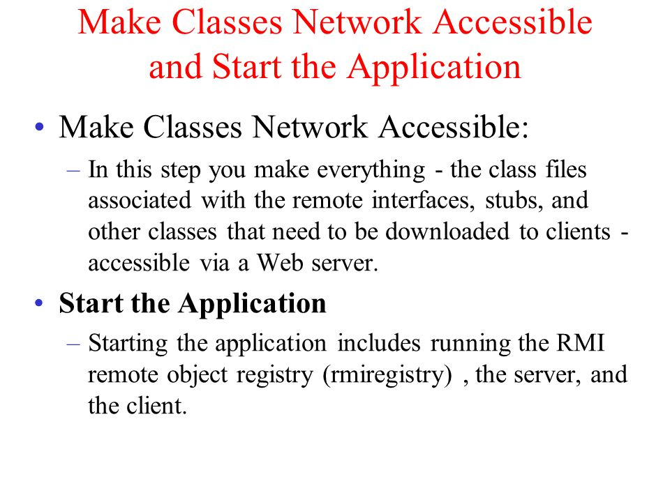 Make Classes Network Accessible and Start the Application Make Classes Network Accessible: –In this step you make everything - the class files associated with the remote interfaces, stubs, and other classes that need to be downloaded to clients - accessible via a Web server.