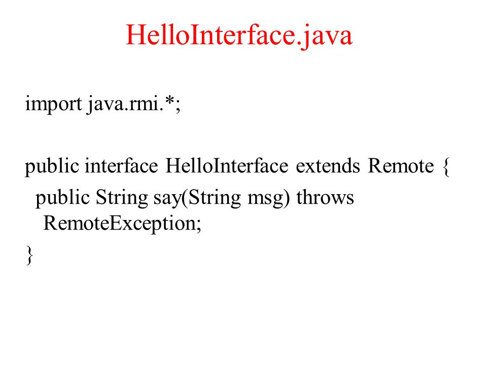 HelloInterface.java import java.rmi.*; public interface HelloInterface extends Remote { public String say(String msg) throws RemoteException; }