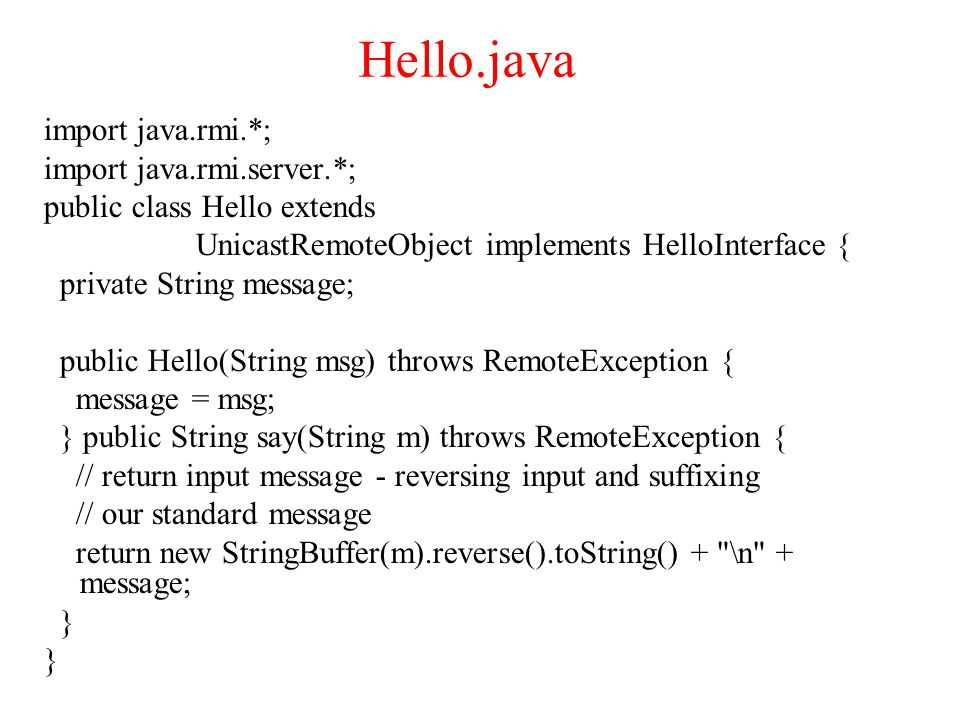 Hello.java import java.rmi.*; import java.rmi.server.*; public class Hello extends UnicastRemoteObject implements HelloInterface { private String message; public Hello(String msg) throws RemoteException { message = msg; } public String say(String m) throws RemoteException { // return input message - reversing input and suffixing // our standard message return new StringBuffer(m).reverse().toString() + \n + message; }