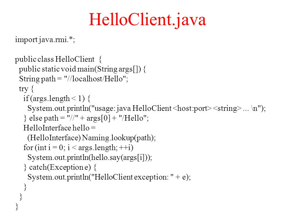HelloClient.java import java.rmi.*; public class HelloClient { public static void main(String args[]) { String path = //localhost/Hello ; try { if (args.length < 1) { System.out.println( usage: java HelloClient...