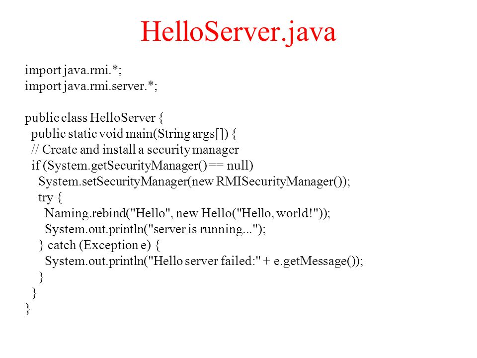 HelloServer.java import java.rmi.*; import java.rmi.server.*; public class HelloServer { public static void main(String args[]) { // Create and install a security manager if (System.getSecurityManager() == null) System.setSecurityManager(new RMISecurityManager()); try { Naming.rebind( Hello , new Hello( Hello, world! )); System.out.println( server is running... ); } catch (Exception e) { System.out.println( Hello server failed: + e.getMessage()); }