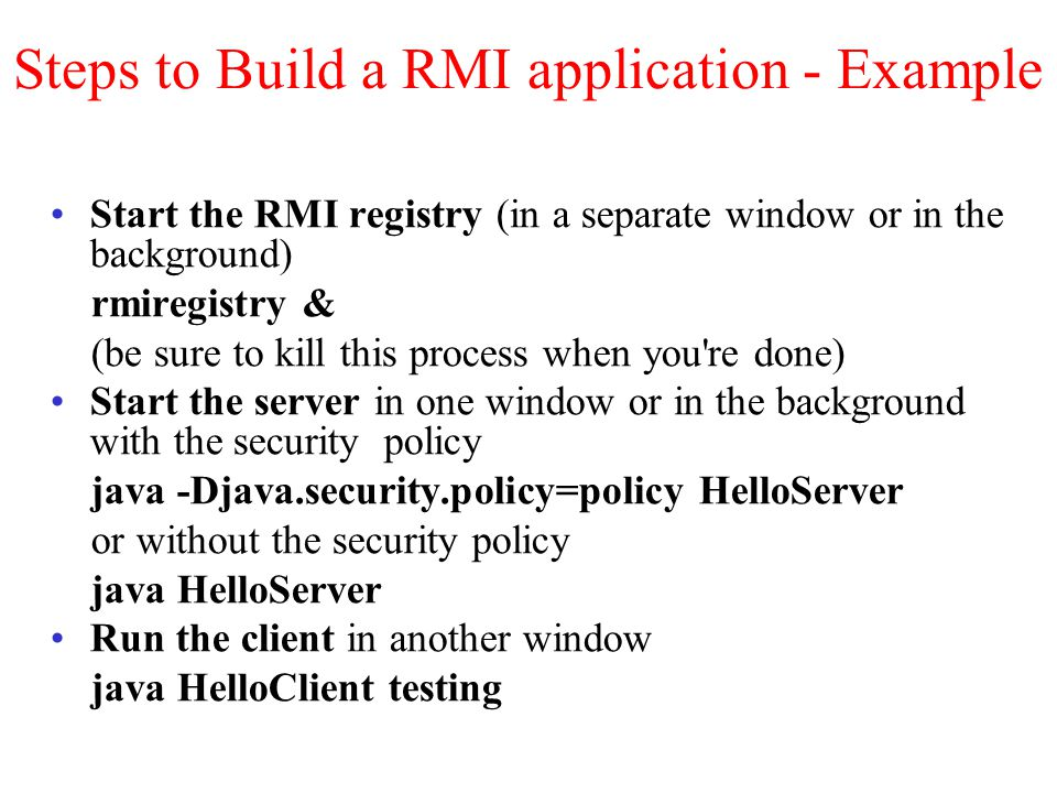 Steps to Build a RMI application - Example Start the RMI registry (in a separate window or in the background) rmiregistry & (be sure to kill this process when you re done) Start the server in one window or in the background with the security policy java -Djava.security.policy=policy HelloServer or without the security policy java HelloServer Run the client in another window java HelloClient testing