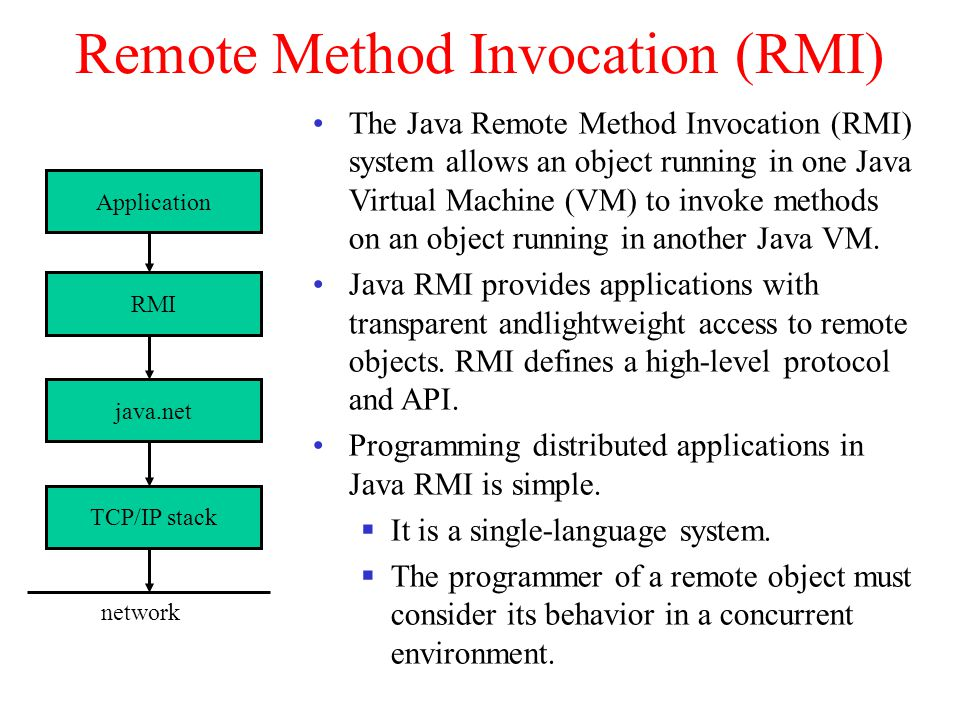 Remote Method Invocation (RMI) RMI java.net TCP/IP stack Application network The Java Remote Method Invocation (RMI) system allows an object running in one Java Virtual Machine (VM) to invoke methods on an object running in another Java VM.