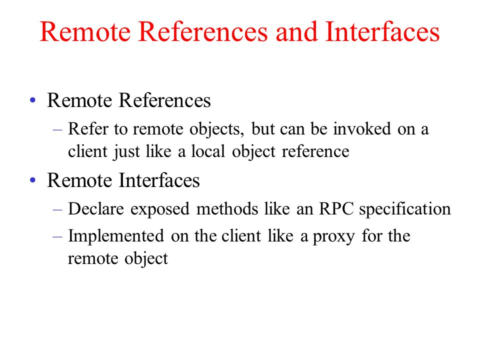 Remote References and Interfaces Remote References –Refer to remote objects, but can be invoked on a client just like a local object reference Remote Interfaces –Declare exposed methods like an RPC specification –Implemented on the client like a proxy for the remote object