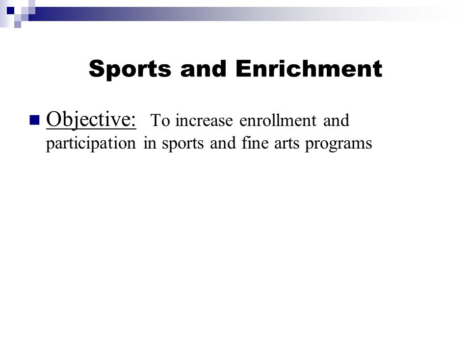 Sports and Enrichment Objective: To increase enrollment and participation in sports and fine arts programs