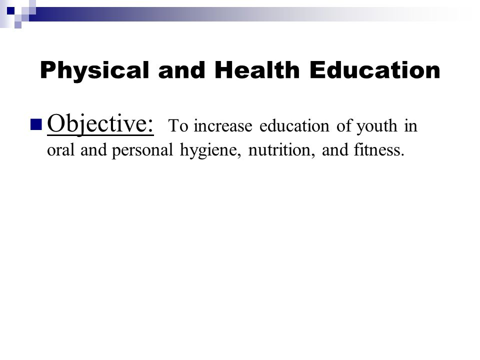 Physical and Health Education Objective: To increase education of youth in oral and personal hygiene, nutrition, and fitness.