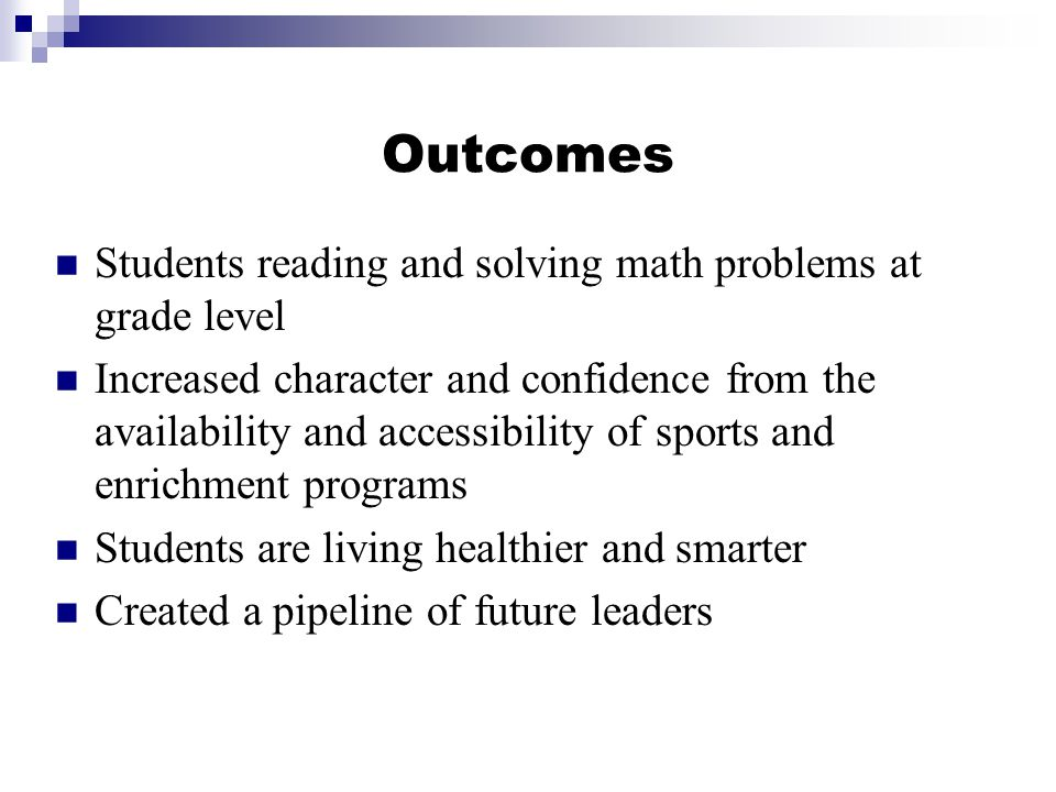 Outcomes Students reading and solving math problems at grade level Increased character and confidence from the availability and accessibility of sports and enrichment programs Students are living healthier and smarter Created a pipeline of future leaders