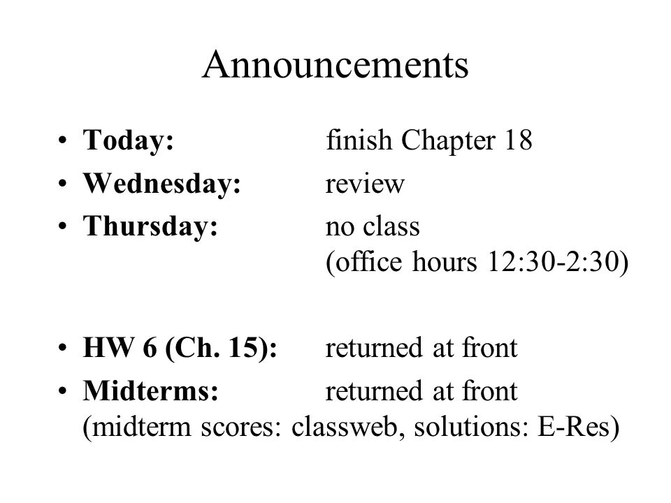 Announcements Today: finish Chapter 18 Wednesday: review Thursday: no class (office hours 12:30-2:30) HW 6 (Ch.