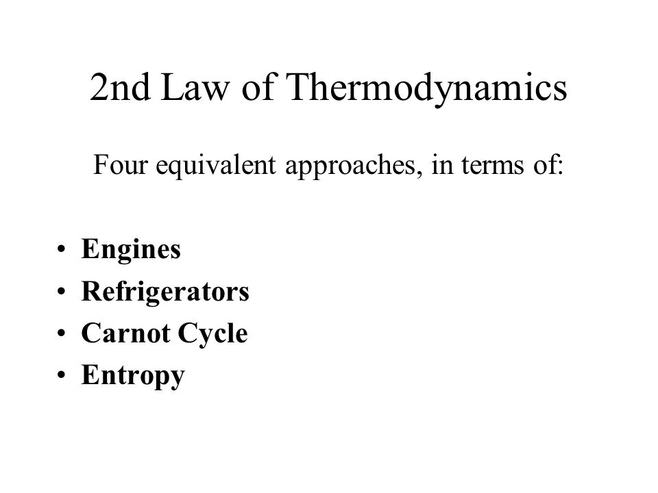 2nd Law of Thermodynamics Four equivalent approaches, in terms of: Engines Refrigerators Carnot Cycle Entropy